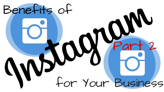 Amazing Benefits of Instagram for Your Business – Part 2