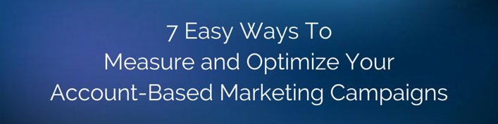 7 Easy Ways to Measure and Optimize Your Account-Based Marketing Campaigns
