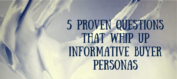 5 Proven Questions That Whip Up Informative Buyer Personas