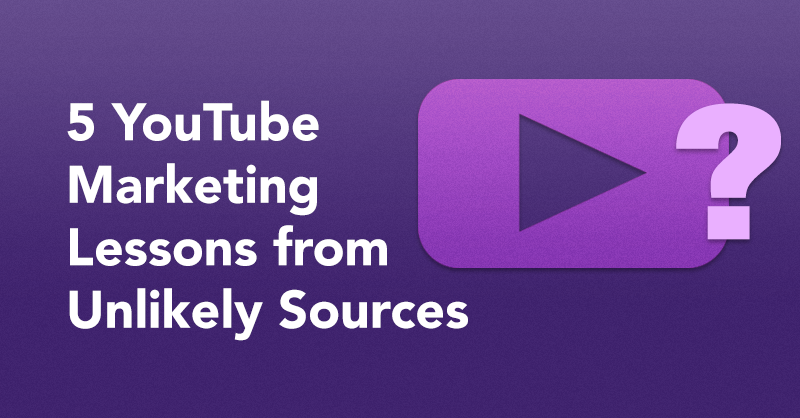 5 YouTube Marketing Lessons From Unlikely Sources