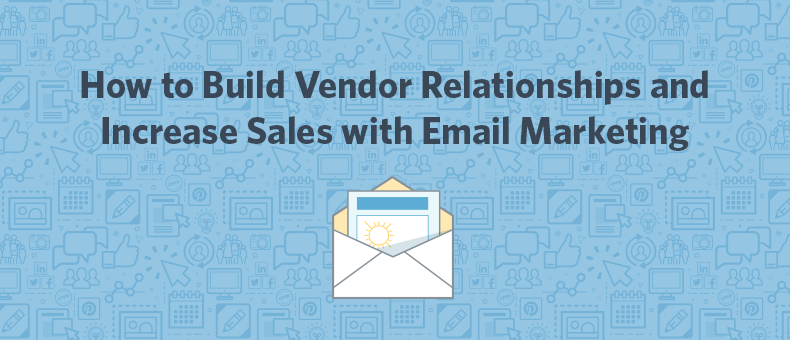 How To Build Vendor Relationships And Increase Sales With Email Marketing