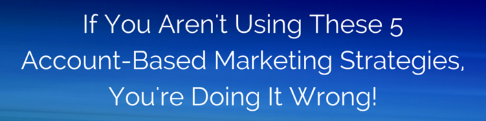 If You Aren't Using These 5 Account-Based Marketing Strategies, You're Doing It Wrong!