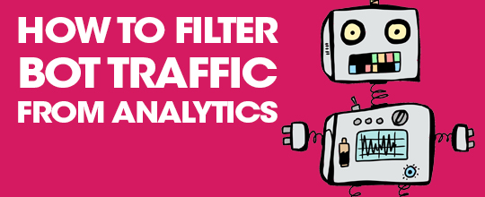 Why Bot Traffic Is Bad & How To Filter It From Analytics