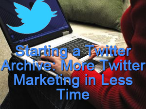 Starting A Tweet Archive: More Twitter Marketing In Less Time!