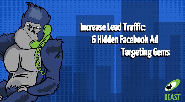 Increase Lead Traffic: 6 Hidden Facebook Ad Targeting Gems