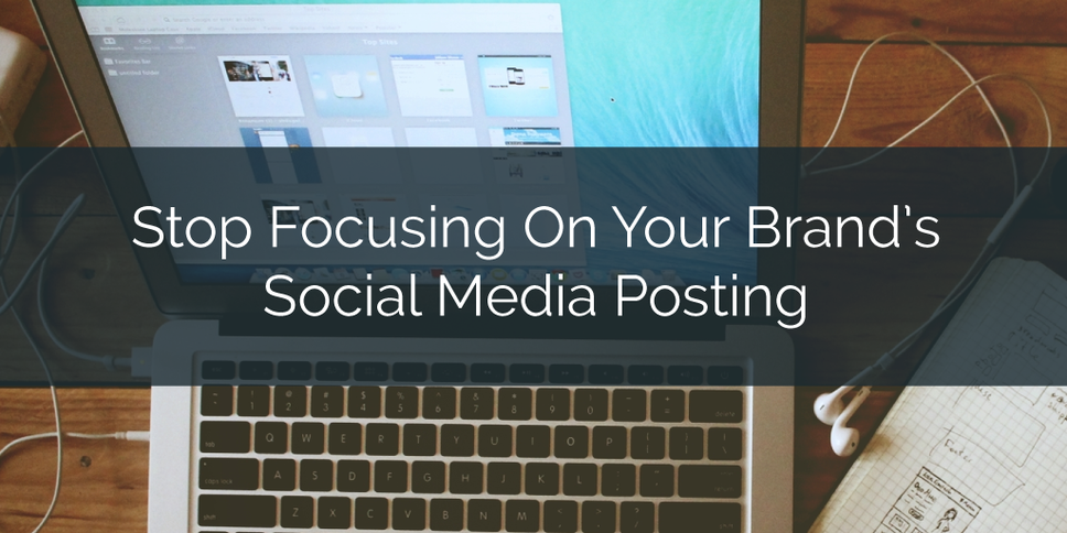 Stop Focusing On Your Brand's Social Media Posting, Here's What You Should Be Focusing On Instead