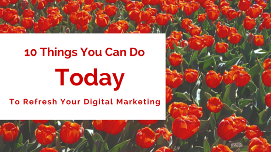 10 Quick Things You Can Do Today To Refresh Your Digital Marketing