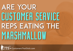 Are Your Customer Service Reps Eating the Marshmallow?