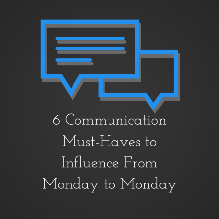 Are You Influential Monday To Monday? 6 Communication Must-Haves
