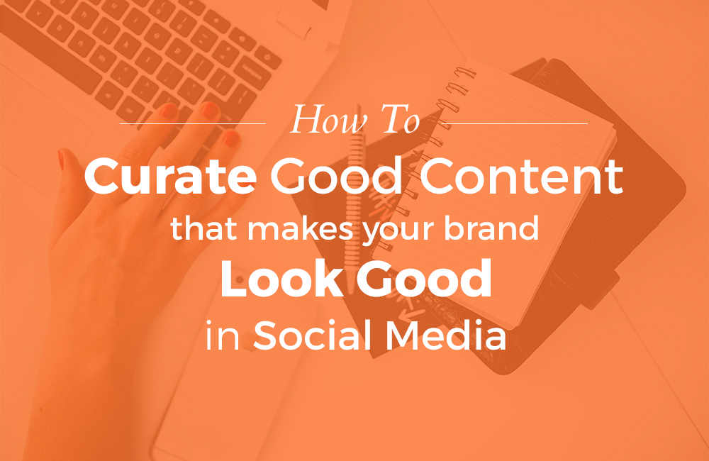 How To Curate Good Content That Makes Your Brand Look Good In Social Media
