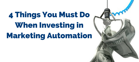 4 Things You Must Do When Investing In Marketing Automation