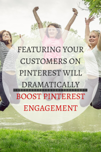 Why Featuring Your Customers On Pinterest Will Dramatically Boost Pinterest Engagement
